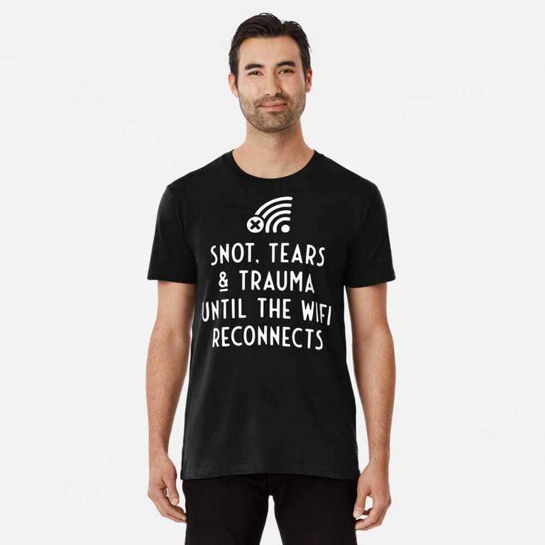 Snot, tears and trauma until the WiFi reconnects t-shirt